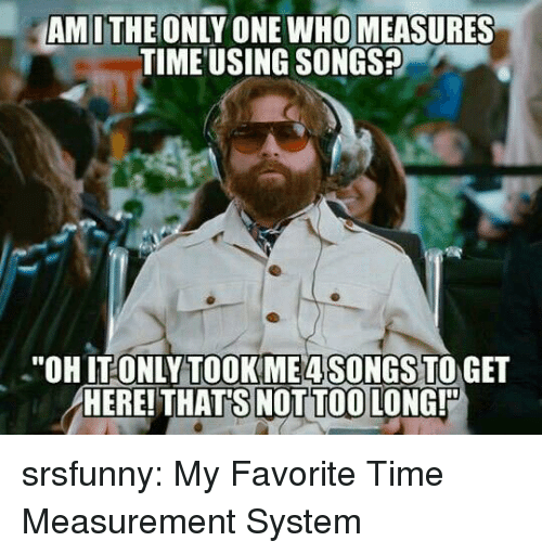 """Tumblr, Blog, and Http: AMITHE ONLY ONE WHO MEASURES  TIME USING SONGS?  """"OHIT ONLYTOOKME4SONGS TO GET  HERE! THAT'S NOT TOO LONG! srsfunny:  My Favorite Time Measurement System"""