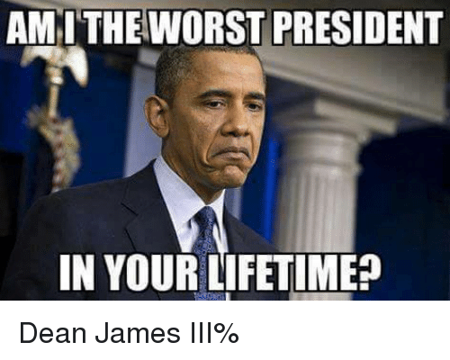 Amith: AMITHE WORST PRESIDENT  IN YOUR LIFETIME? Dean James III%
