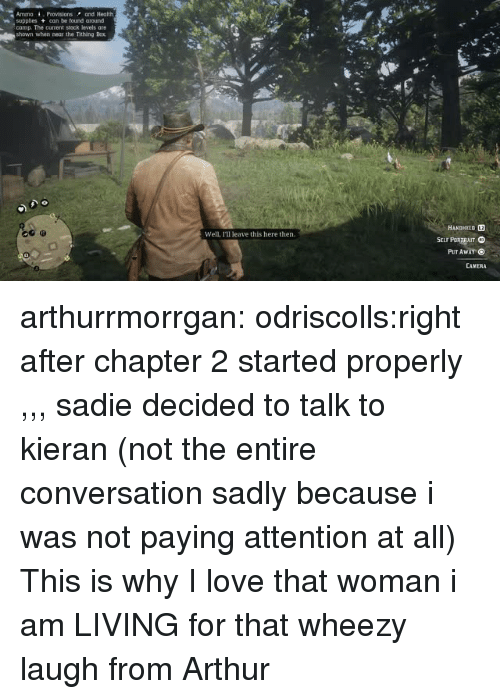 Arthur, Love, and Tumblr: AmmoProvisions and Health  supples can be found around  camp. The current stock levels are  shown when near the Tithing Box  HANDMELD L2  Well, I'll leave this here then.  PUT Awar  CAMERA arthurrmorrgan:  odriscolls:right after chapter 2 started properly ,,, sadie decided to talk to kieran (not the entire conversation sadly because i was not paying attention at all)  This is why I love that woman   i am LIVING for that wheezy laugh from Arthur