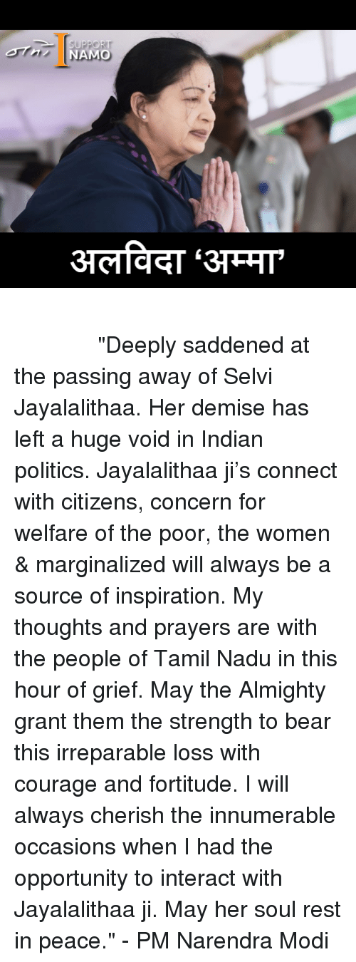 """Marginalize: AMO तमिलनाडु की सीएम जयललिता का निधन ईश्वर उनकी आत्मा को शांति दें """"Deeply saddened at the passing away of Selvi Jayalalithaa. Her demise has left a huge void in Indian politics. Jayalalithaa ji's connect with citizens, concern for welfare of the poor, the women & marginalized will always be a source of inspiration. My thoughts and prayers are with the people of Tamil Nadu in this hour of grief. May the Almighty grant them the strength to bear this irreparable loss with courage and fortitude. I will always cherish the innumerable occasions when I had the opportunity to interact with Jayalalithaa ji. May her soul rest in peace."""" - PM Narendra Modi"""