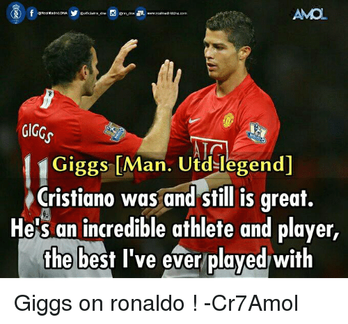 Giggly: AMO  GIGGs  Giggs [Man. Utd-legend  Cristiano was and still is great.  He's an incredible athlete and player,  the best I've ever played with Giggs on ronaldo !  -Cr7Amol