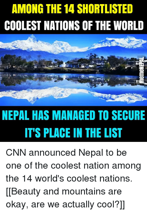 nepali: AMONG THE 14 SHORTLISTED  COOLEST NATIONS OF THE WORLD  NEPAL HAS MANAGED TO SECURE  IT'S PLACE IN THE LIST CNN announced Nepal to be one of the coolest nation among the 14 world's coolest nations.  [[Beauty and mountains are okay, are we actually cool?]]