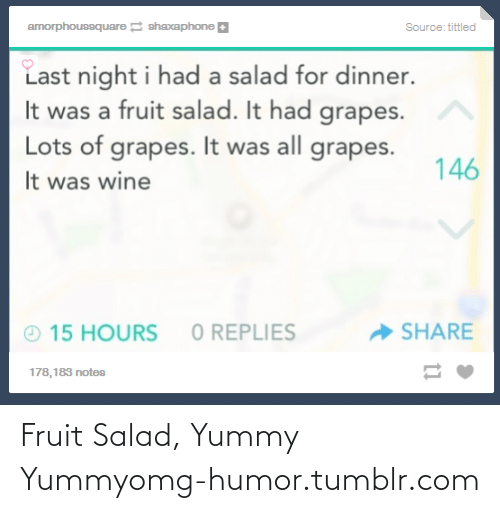 yummy yummy: amorphoussquare shaxaphone a  Source: tittled  Last night i had a salad for dinner.  It was a fruit salad. It had grapes.  Lots of grapes. It was all grapes.  146  It was wine  O REPLIES  - SHARE  O 15 HOURS  178,183 notes Fruit Salad, Yummy Yummyomg-humor.tumblr.com