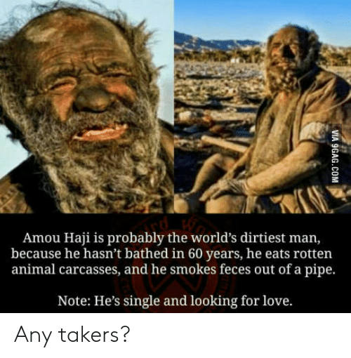 Love, Animal, and Single: Amou Haji is probably the world's dirtiest man,  because he hasn't bathed in 60 years, he eats rotten  animal carcasses, and he smokes feces out of a pipe.  Note: He's single and looking for love. Any takers?