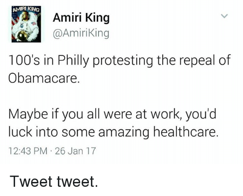Phillied: AMPI KING  Amiri King  @Amiri King  100's in Philly protesting the repeal of  Obamacare.  Maybe if you all were at work, you'd  luck into some amazing healthcare.  12:43 PM 26 Jan 17 Tweet tweet.