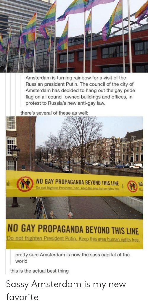 Protest, Amsterdam, and Best: Amsterdam is turning rainbow for a visit of the  Russian president Putin. The council of the city of  Amsterdam has decided to hang out the gay pride  flag on all council owned buildings and offices, in  protest to Russia's new anti-gay law  there's several of these as well  NO GAY PROPAGANDA BEYOND THIS LINENO  NO GAY PROPAGANDA BEYOND THIS LINE  pretty sure Amsterdam is now the sass capital of the  world  this is the actual best thing Sassy Amsterdam is my new favorite