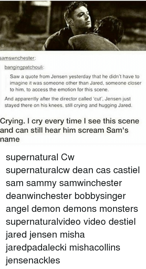 misha: amswnchester  bangingpatchouli  Saw a quote from Jensen yesterday that he didn't have to  imagine it was someone other than Jared, someone closer  to him, to access the emotion for this scene.  And apparently after the director called cut', Jensen just  stayed there on his knees, still crying and hugging Jared.  Crying. I cry every time I see this scene  and can still hear him scream Sam's  name supernatural Cw supernaturalcw dean cas castiel sam sammy samwinchester deanwinchester bobbysinger angel demon demons monsters supernaturalvideo video destiel jared jensen misha jaredpadalecki mishacollins jensenackles