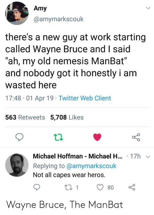 "Twitter, Work, and Michael: Amy  @amymarkscouk  there's a new guy at work starting  called Wayne Bruce and I said  ""ah, my old nemesis ManBat""  and nobody got it honestly i am  wasted here  17:48 -01 Apr 19 Twitter Web Client  563 Retweets 5,708 Likes  12  Michael Hoffman Michael H.  Replying to @amymarkscouk  Not all capes wear heros.  .17h  180 Wayne Bruce, The ManBat"