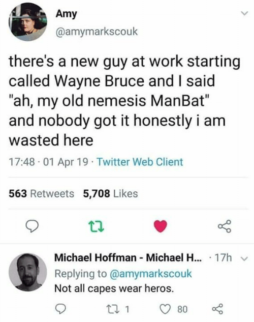 "Memes, Twitter, and Work: Amy  @amymarkscouk  there's a new guy at work starting  called Wayne Bruce and I said  ""ah, my old nemesis ManBat""  and nobody got it honestly i arm  wasted here  17:48 01 Apr 19 Twitter Web Client  563 Retweets 5,708 Likes  Michael Hoffman Michael H... 17h v  Replying to @amymarkscoulk  Not all capes wear heros."