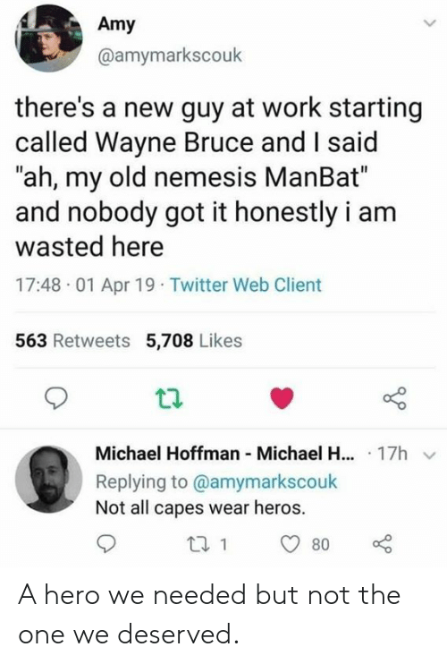"""heros: Amy  @amymarkscouk  there's a new guy at work starting  called Wayne Bruce and I said  """"ah, my old nemesis ManBat""""  and nobody got it honestly i am  wasted here  17:48 01 Apr 19 Twitter Web Client  563 Retweets 5,708 Likes  Michael Hoffman Michael H... 17h  Replying to @amymarkscouk  Not all capes wear heros. A hero we needed but not the one we deserved."""
