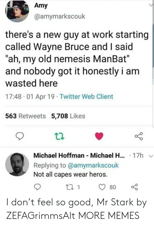 "amy: Amy  @amymarkscouk  there's a new guy at work starting  called Wayne Bruce and I said  ""ah, my old nemesis ManBat""  and nobody got it honestly i am  wasted here  17:48 01 Apr 19 Twitter Web Client  563 Retweets 5,708 Likes  Michael Hoffman Michael H... 17h  Replying to @amymarkscouk  Not all capes wear heros.  80 I don't feel so good, Mr Stark by ZEFAGrimmsAlt MORE MEMES"