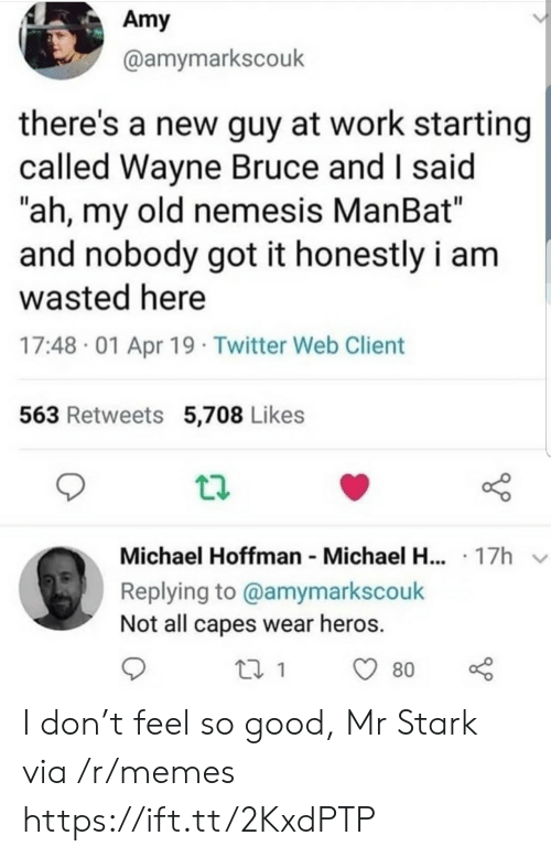 "amy: Amy  @amymarkscouk  there's a new guy at work starting  called Wayne Bruce and I said  ""ah, my old nemesis ManBat""  and nobody got it honestly i am  wasted here  17:48 01 Apr 19 Twitter Web Client  563 Retweets 5,708 Likes  Michael Hoffman Michael H... 17h  Replying to @amymarkscouk  Not all capes wear heros.  80 I don't feel so good, Mr Stark via /r/memes https://ift.tt/2KxdPTP"