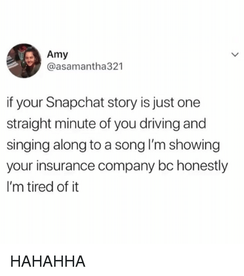 insurance company: Amy  @asamantha321  if your Snapchat story is just one  straight minute of you driving and  singing along to a song lI'm showing  your insurance company bc honestly  I'm tired of it HAHAHHA