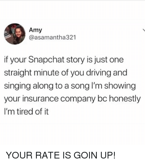 insurance company: Amy  @asamantha321  if your Snapchat story is just one  straight minute of you driving and  singing along to a song I'm showing  your insurance company bc honestly  I'm tired of it YOUR RATE IS GOIN UP!