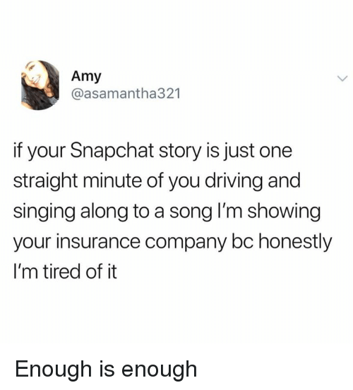 insurance company: Amy  @asamantha321  if your Snapchat story is just one  straight minute of you driving and  singing along to a song I'm showing  your insurance company bc honestly  I'm tired of it Enough is enough