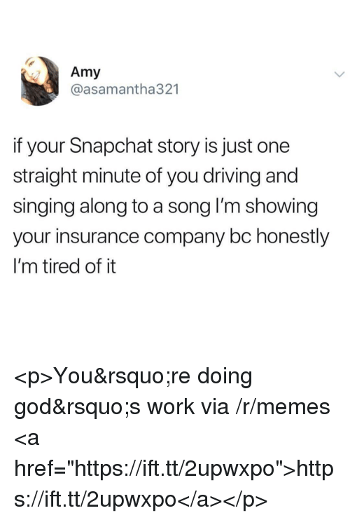 "insurance company: Amy  @asamantha321  if your Snapchat story is just one  straight minute of you driving and  singing along to a song l'm showing  your insurance company bc honestly  I'm tired of it <p>You&rsquo;re doing god&rsquo;s work via /r/memes <a href=""https://ift.tt/2upwxpo"">https://ift.tt/2upwxpo</a></p>"