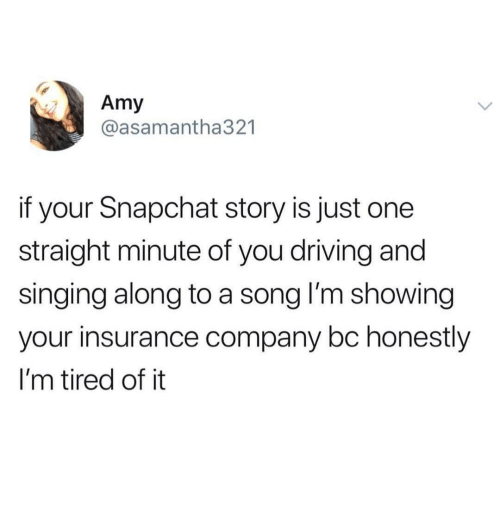 insurance company: Amy  @asamantha321  if your Snapchat story is just one  straight minute of you driving and  singing along to a song l'm showing  your insurance company bc honestly  I'm tired of it