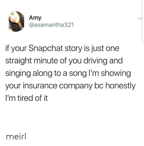 insurance company: Amy  @asamantha321  if your Snapchat story is just one  straight minute of you driving and  singing along to a song lI'm showing  your insurance company bc honestly  I'm tired of it meirl