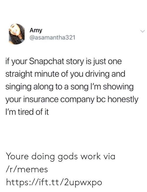 insurance company: Amy  @asamantha321  if your Snapchat story is just one  straight minute of you driving and  singing along to a song l'm showing  your insurance company bc honestly  I'm tired of it Youre doing gods work via /r/memes https://ift.tt/2upwxpo