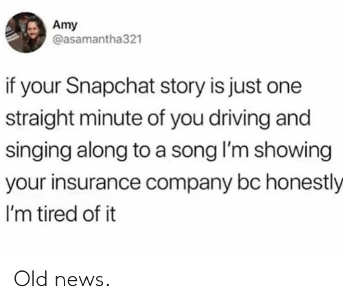 insurance company: Amy  @asamantha321  if your Snapchat story is just one  straight minute of you driving and  singing along to a song I'm showing  your insurance company bc honestly  I'm tired of it Old news.