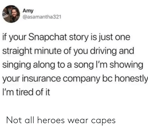 insurance company: Amy  @asamantha321  if your Snapchat story is just one  straight minute of you driving and  singing along to a song I'm showing  your insurance company bc honestly  I'm tired of it Not all heroes wear capes
