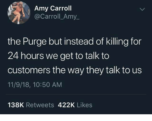 Dank, The Purge, and 🤖: Amy Carroll  @Carroll_Amy_  the Purge but instead of killing for  24 hours we get to talk to  customers the way they talk to us  11/9/18, 10:50 AM  138K Retweets 422K Likes