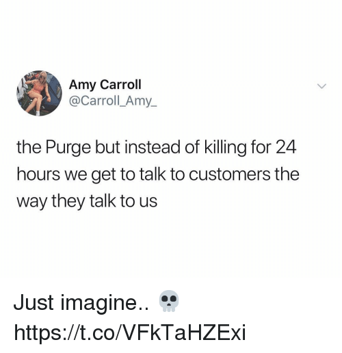 The Purge, Amy, and Imagine: Amy Carroll  @y_  Carroll Am  the Purge but instead of killing for 24  hours we get to talk to customers the  way they talk to us Just imagine.. 💀 https://t.co/VFkTaHZExi