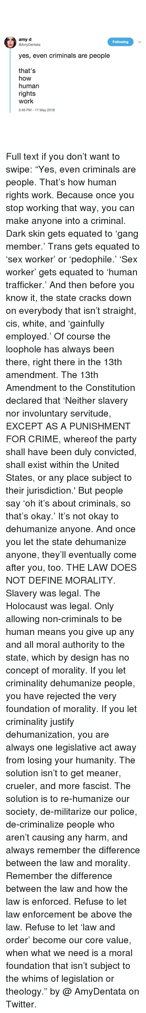 """Above the Law: amy d  @AmyDentata  Following  yes, even criminals are people  that's  how  human  rights  work  5:46 PM - 17 May 2018 Full text if you don't want to swipe: """"Yes, even criminals are people. That's how human rights work. Because once you stop working that way, you can make anyone into a criminal. Dark skin gets equated to 'gang member.' Trans gets equated to 'sex worker' or 'pedophile.' 'Sex worker' gets equated to 'human trafficker.' And then before you know it, the state cracks down on everybody that isn't straight, cis, white, and 'gainfully employed.' Of course the loophole has always been there, right there in the 13th amendment. The 13th Amendment to the Constitution declared that 'Neither slavery nor involuntary servitude, EXCEPT AS A PUNISHMENT FOR CRIME, whereof the party shall have been duly convicted, shall exist within the United States, or any place subject to their jurisdiction.' But people say 'oh it's about criminals, so that's okay.' It's not okay to dehumanize anyone. And once you let the state dehumanize anyone, they'll eventually come after you, too. THE LAW DOES NOT DEFINE MORALITY. Slavery was legal. The Holocaust was legal. Only allowing non-criminals to be human means you give up any and all moral authority to the state, which by design has no concept of morality. If you let criminality dehumanize people, you have rejected the very foundation of morality. If you let criminality justify dehumanization, you are always one legislative act away from losing your humanity. The solution isn't to get meaner, crueler, and more fascist. The solution is to re-humanize our society, de-militarize our police, de-criminalize people who aren't causing any harm, and always remember the difference between the law and morality. Remember the difference between the law and how the law is enforced. Refuse to let law enforcement be above the law. Refuse to let 'law and order' become our core value, when what we need is a moral foundation that isn't su"""