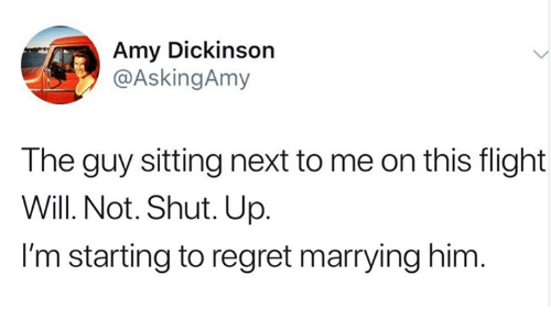 Regret, Shut Up, and Flight: Amy Dickinson  @AskingAmy  The guy sitting next to me on this flight  Will. Not. Shut. Up  I'm starting to regret marrying him.