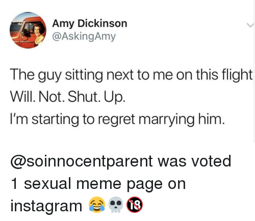 Instagram, Meme, and Memes: Amy Dickinson  @AskingAmy  The guy sitting next to me on this flight  Will. Not. Shut. Up.  I'm starting to regret marrying him @soinnocentparent was voted 1 sexual meme page on instagram 😂💀🔞