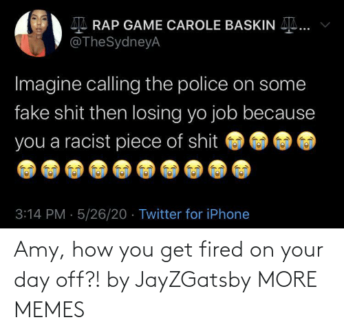 amy: Amy, how you get fired on your day off?! by JayZGatsby MORE MEMES