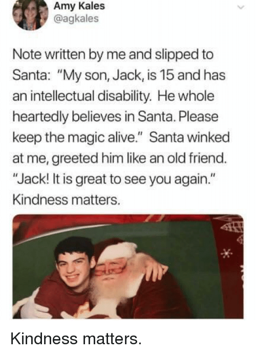 "Alive, Magic, and Santa: Amy Kales  @agkales  Note written by me and slipped to  Santa: ""My son, Jack, is 15 and has  an intellectual disability. He whole  heartedly believes in Santa. Please  keep the magic alive."" Santa winked  at me, greeted him like an old friend.  ""Jack! It is great to see you again.""  Kindness matters. Kindness matters."