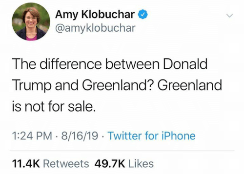 amy: Amy Klobuchar  @amyklobuchar  The difference between Donald  Trump and Greenland? Greenland  is not for sale.  1:24 PM 8/16/19 Twitter for iPhone  11.4K Retweets 49.7K Likes
