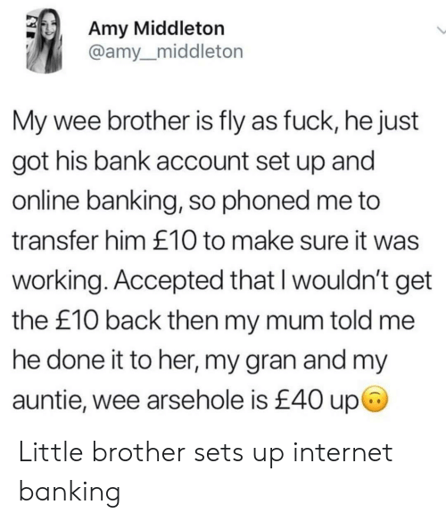 amy: Amy Middleton  @amy_middleton  My wee brother is fly as fuck, he just  got his bank account set up andd  online banking, so phoned me to  transfer him £10 to make sure it was  working. Accepted that l wouldn't get  the £10 back then my mum told me  he done it to her, my gran and my  auntie, wee arsehole is £40 up Little brother sets up internet banking