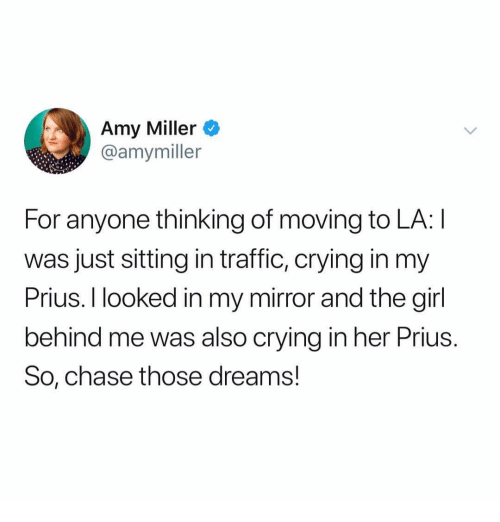 Crying, Traffic, and Chase: Amy Miller o  @amymiller  For anyone thinking of moving to LA: I  was just sitting in traffic, crying in my  Prius. I looked in my mirror and the girl  behind me was also crying in her Prius  So, chase those dreams!
