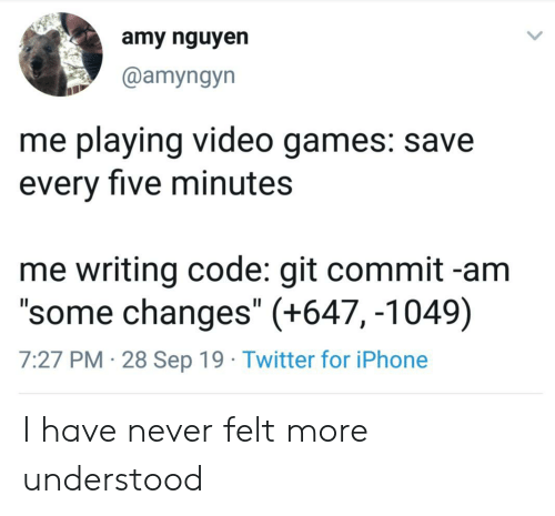 "amy: amy nguyen  @amyngyn  me playing video games: save  every five minutes  me writing code: git commit -am  ""some changes"" (+647, -1049)  7:27 PM 28 Sep 19 Twitter for iPhone I have never felt more understood"