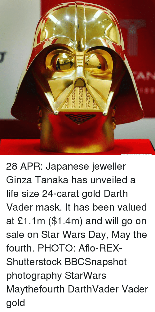 carat: AN 28 APR: Japanese jeweller Ginza Tanaka has unveiled a life size 24-carat gold Darth Vader mask. It has been valued at £1.1m ($1.4m) and will go on sale on Star Wars Day, May the fourth. PHOTO: Aflo-REX-Shutterstock BBCSnapshot photography StarWars Maythefourth DarthVader Vader gold