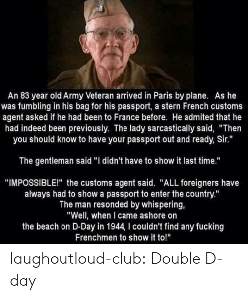 "double d: An 83 year old Army Veteran arrived in Paris by plane. As he  was fumbling in his bag for his passport, a stern French customs  agent asked if he had been to France before. He admited that he  had indeed been previously. The lady sarcastically said, ""Then  you should know to have your passport out and ready, Sir.""  The gentleman said ""I didn't have to show it last time.""  ""IMPOSSIBLEI"" the customs agent said. ""ALL foreigners have  always had to show a passport to enter the country.""  The man resonded by whispering,  ""Well, when I came ashore on  the beach on D-Day in 1944, I couldn't find any fucking  Frenchmen to show it to!"" laughoutloud-club:  Double D-day"