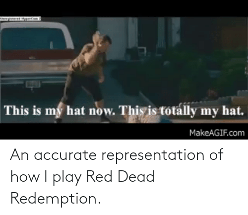 red dead: An accurate representation of how I play Red Dead Redemption.