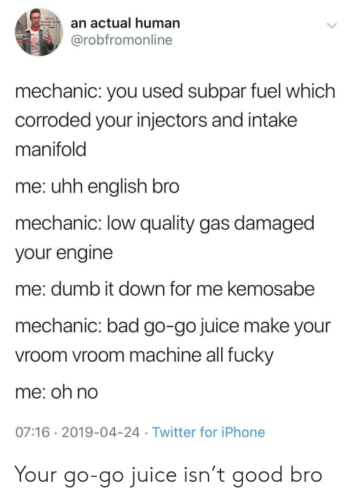 subpar: an actual human  @robfromonline  hello  welcome to  page  mechanic: you used subpar fuel which  corroded your injectors and intake  manifold  me: uhh enalish bro  mechanic: low quality gas damaged  your engine  me: dumb it down for me kemosabe  mechanic: bad go-go juice make your  vroom vroom machine all fucky  me; oh no  07:16 2019-04-24 Twitter for iPhone Your go-go juice isn't good bro