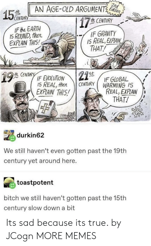 Bitch, Dank, and Memes: AN AGE-OLD ARGUMENT  15a  CENTURY  h CENTURY  IF the EARTH  IS ROUND, then  EXPLAIN THIS  -/ IF GRAVITY  IS REAL, EXPLAIN,  THAT!  仇CENTURY  IF EVOLUTİON 121st  I5 REAL, then CENTURY WARMING IS  IF GloBAL  EXPLAIN THIS!  REAL, EXPLAIN  THAT!  FFPA  譌durkin62  We still haven't even gotten past the 19th  century yet around here.  toastpotent  bitch we still haven't gotten past the 15th  century slow down a bit Its sad because its true. by JCogn MORE MEMES