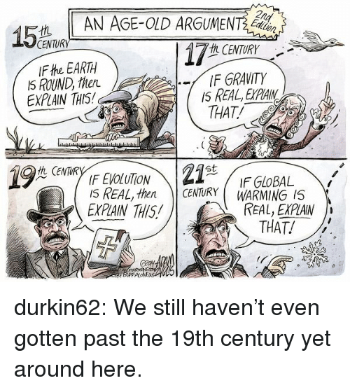 Target, Tumblr, and Blog: AN AGE-OLD ARGUMET  CENTURY  h CENTURY  IF EARTH  IS ROUND, then  EXPLAIN THIS  -/ IF GRAVITY  IS REAL, EXPLAIN  THAT!  Q CENTURY1F EVOLUTION  st  IF GLOBAL  I5 REAL, then CENTURY WARMING 5  EXPIAIN THIS!  REAL, EXPLAIN  )、  THAT! durkin62:  We still haven't even gotten past the 19th century yet around here.