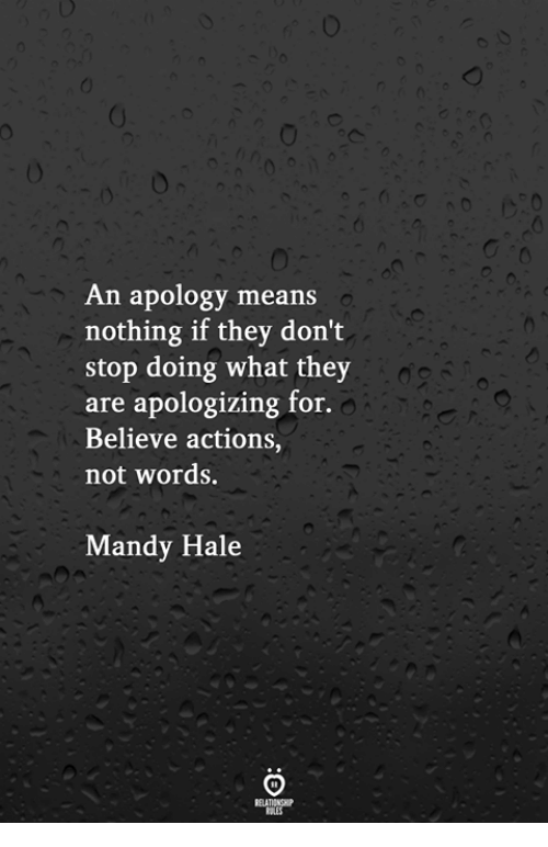 Apology, Means, and Believe: An apology means  nothing if they don't  stop doing what they  are apologizing for.  Believe actions,  not words.  Mandy Hale
