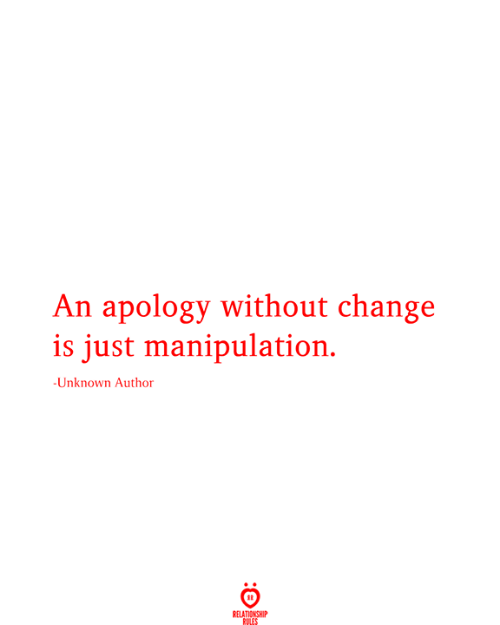 Apology: An apology without change  is just manipulation.  -Unknown Author  RELATIONSHIP  RULES