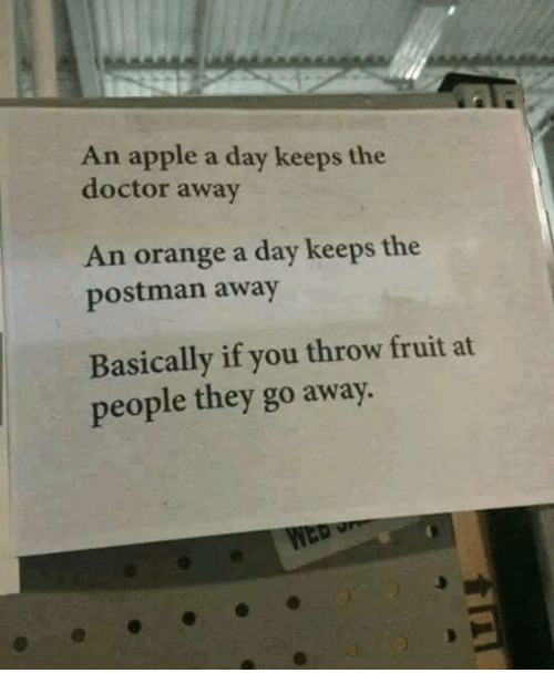 Apple, Doctor, and Memes: An apple a day keeps the  doctor away  An orange a day keeps the  postman away  Basically if you throw fruit at  people they go away.