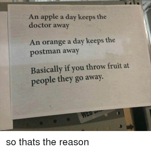 Apple, Memes, and Appl: An apple a day keeps the  doctor away  An orange a day keeps the  postman away  Basically if you throw fruit at  people they go away. so thats the reason