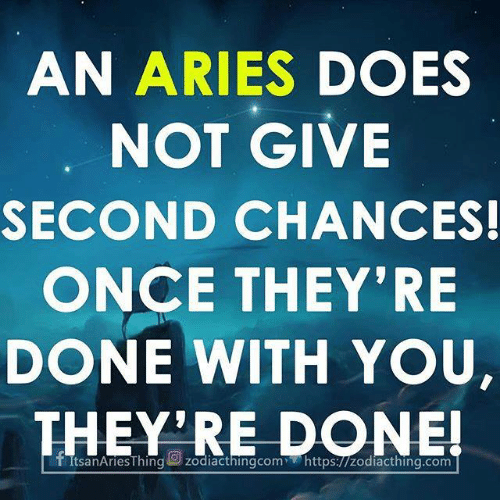 Aries, Once, and You: AN ARIES DOES  NOT GIVE  SECOND CHANCES!  ONCE THEY'RE  DONE WITH YOU,  THEY'RE DONE!