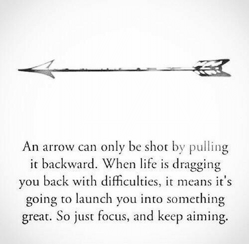 An Arrow: An arrow can only be shot by pulling  it backward. When life is dragging  you back with difficulties, means it's  going to launch you into something  great. So just focus, and keep aiming.