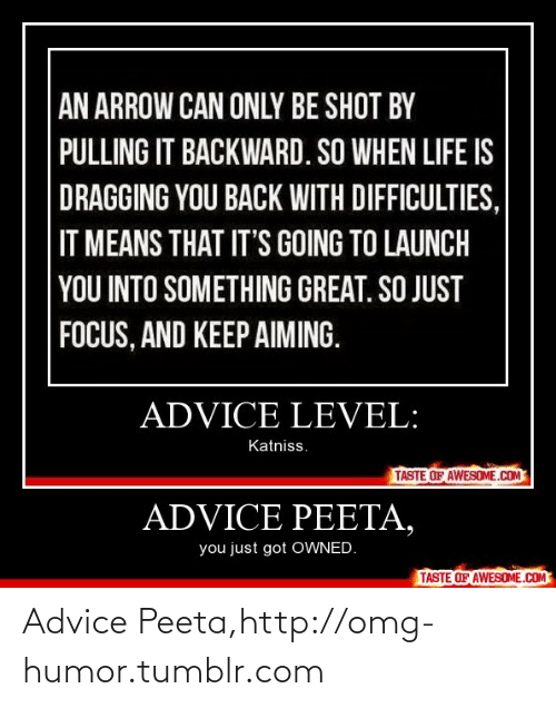 An Arrow: AN ARROW CAN ONLY BE SHOT BY  PULLING IT BACKWARD. SO WHEN LIFE IS  DRAGGING YOU BACK WITH DIFFICULTIES,  IT MEANS THAT IT'S GOING TO LAUNCH  YOU INTO SOMETHING GREAT. SO JUST  FOCUS, AND KEEP AIMING.  ADVICE LEVEL:  Katniss.  TASTE OF AWESOME.COM  ADVICE PEETA,  you just got OWNED.  TASTE OF AWESOME.COM Advice Peeta,http://omg-humor.tumblr.com