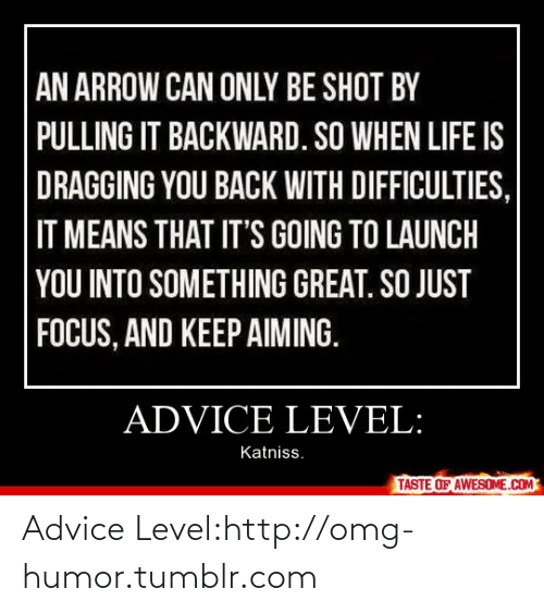 An Arrow: AN ARROW CAN ONLY BE SHOT BY  PULLING IT BACKWARD. SO WHEN LIFE IS  DRAGGING YOU BACK WITH DIFFICULTIES,  IT MEANS THAT IT'S GOING TO LAUNCH  YOU INTO SOMETHING GREAT. SO JUST  FOCUS, AND KEEP AIMING.  ADVICE LEVEL:  Katniss.  TASTE OF AWESOME.COM Advice Level:http://omg-humor.tumblr.com